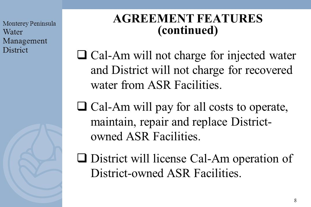 Monterey Peninsula Water Management District 8 AGREEMENT FEATURES (continued) Cal-Am will not charge for injected water and District will not charge for recovered water from ASR Facilities.