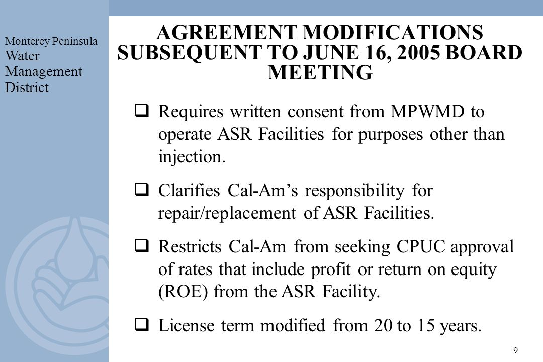 Monterey Peninsula Water Management District 9 AGREEMENT MODIFICATIONS SUBSEQUENT TO JUNE 16, 2005 BOARD MEETING Requires written consent from MPWMD to operate ASR Facilities for purposes other than injection.