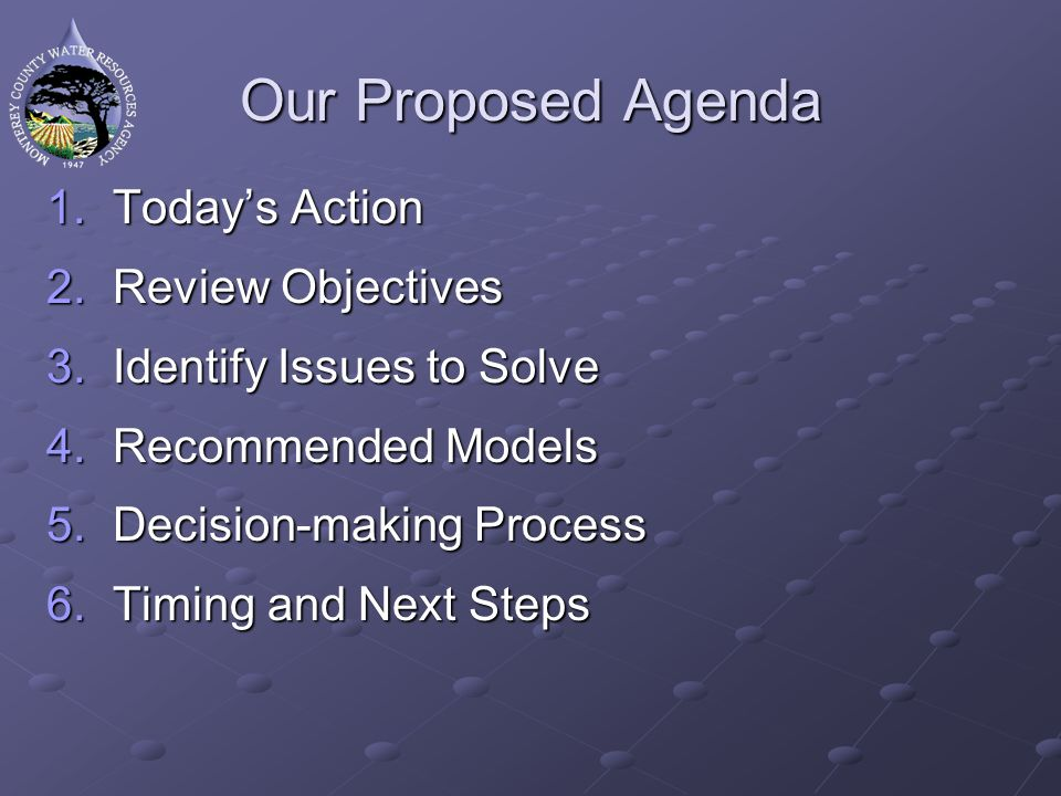 Our Proposed Agenda 1.Todays Action 2.Review Objectives 3.Identify Issues to Solve 4.Recommended Models 5.Decision-making Process 6.Timing and Next St