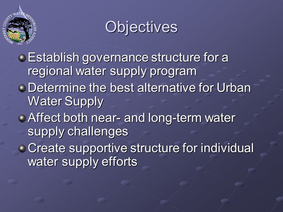 Objectives Establish governance structure for a regional water supply program Determine the best alternative for Urban Water Supply Affect both near- and long-term water supply challenges Create supportive structure for individual water supply efforts