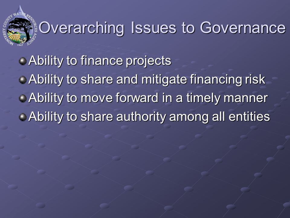 Overarching Issues to Governance Ability to finance projects Ability to share and mitigate financing risk Ability to move forward in a timely manner A