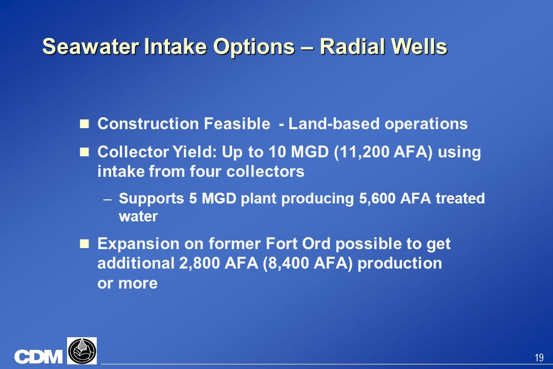 19 Seawater Intake Options – Radial Wells Construction Feasible - Land-based operations Collector Yield: Up to 10 MGD (11,200 AFA) using intake from f