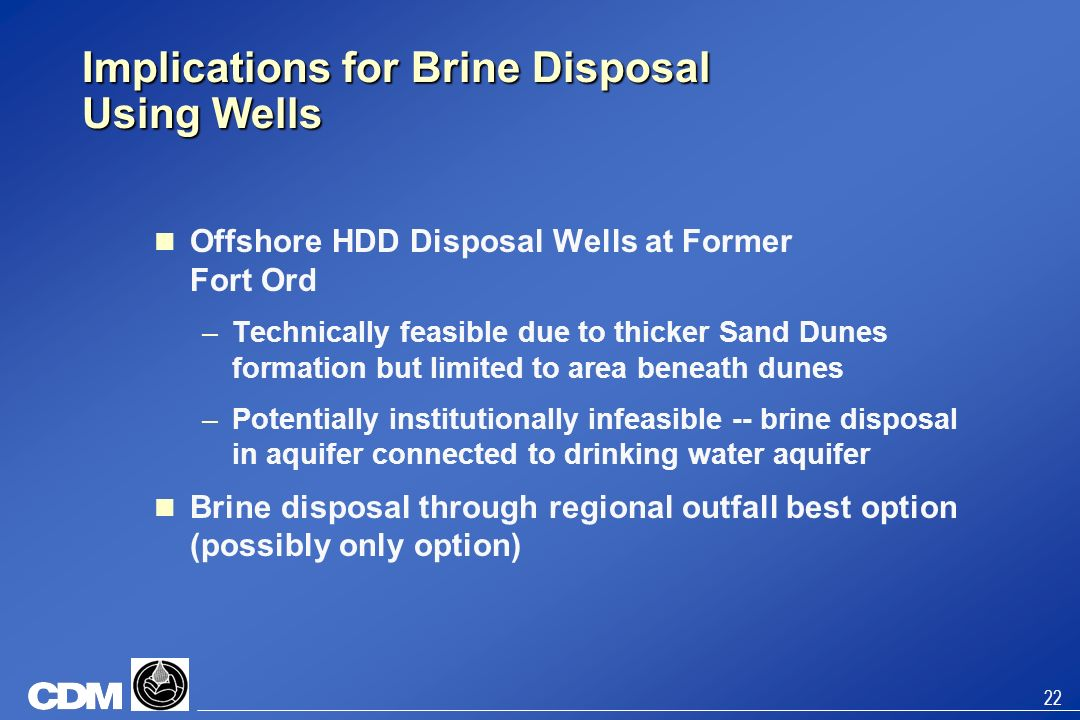 22 Implications for Brine Disposal Using Wells Offshore HDD Disposal Wells at Former Fort Ord –Technically feasible due to thicker Sand Dunes formatio