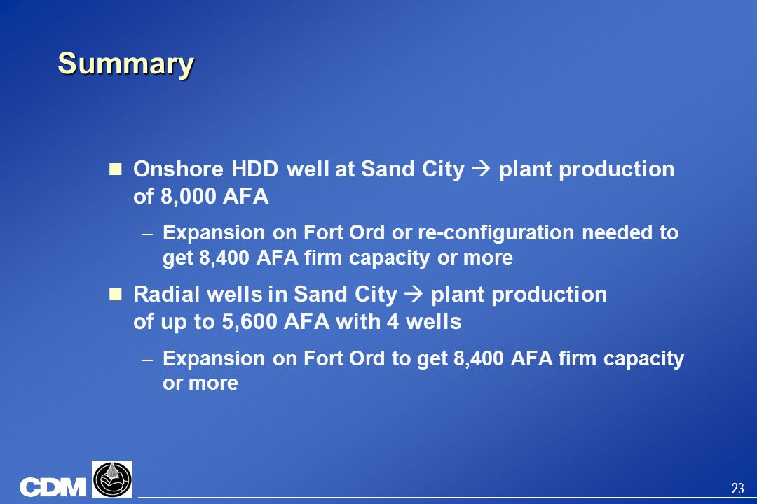 23 Summary Onshore HDD well at Sand City plant production of 8,000 AFA –Expansion on Fort Ord or re-configuration needed to get 8,400 AFA firm capacit