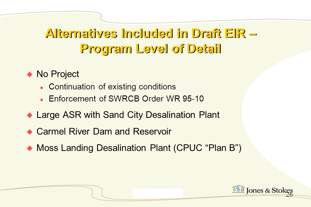 Monterey9_30_00 26 Alternatives Included in Draft EIR – Program Level of Detail No Project Continuation of existing conditions Enforcement of SWRCB Or