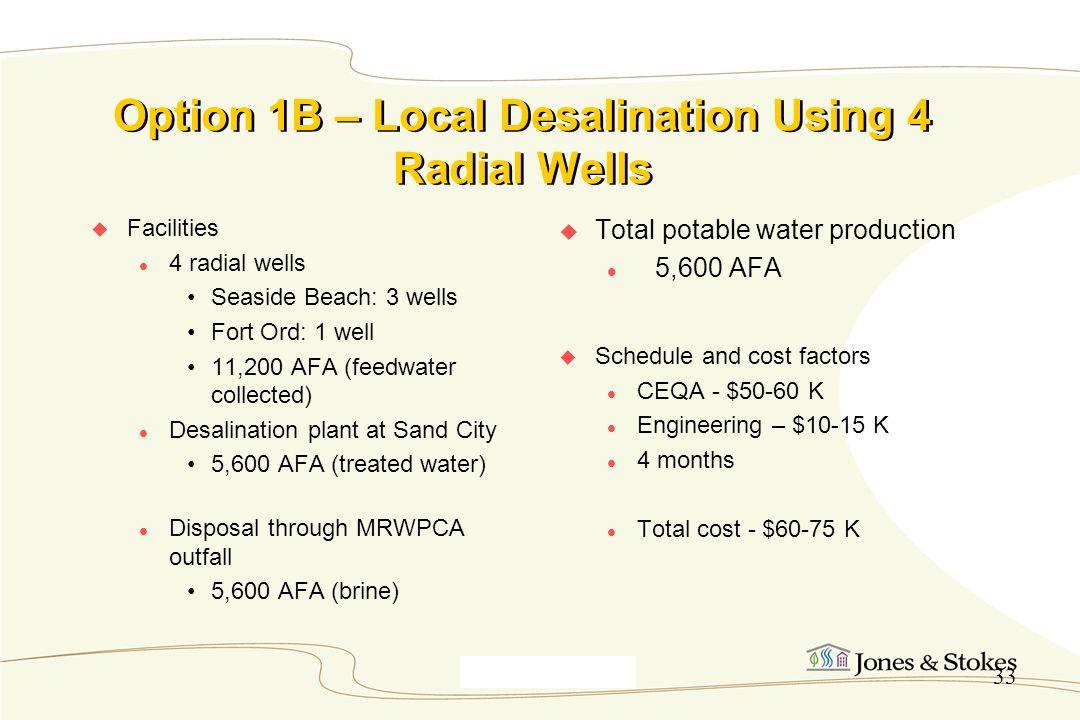 Monterey9_30_00 33 Option 1B – Local Desalination Using 4 Radial Wells Facilities 4 radial wells Seaside Beach: 3 wells Fort Ord: 1 well 11,200 AFA (f