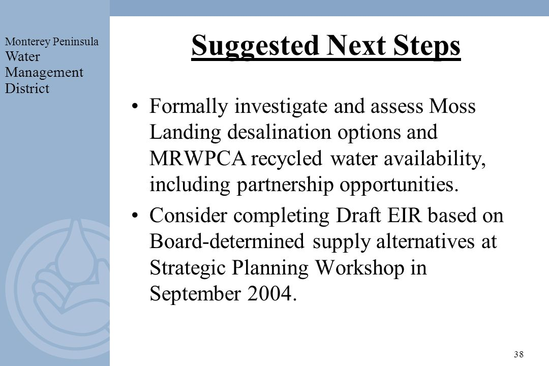 Monterey Peninsula Water Management District 38 Suggested Next Steps Formally investigate and assess Moss Landing desalination options and MRWPCA recy