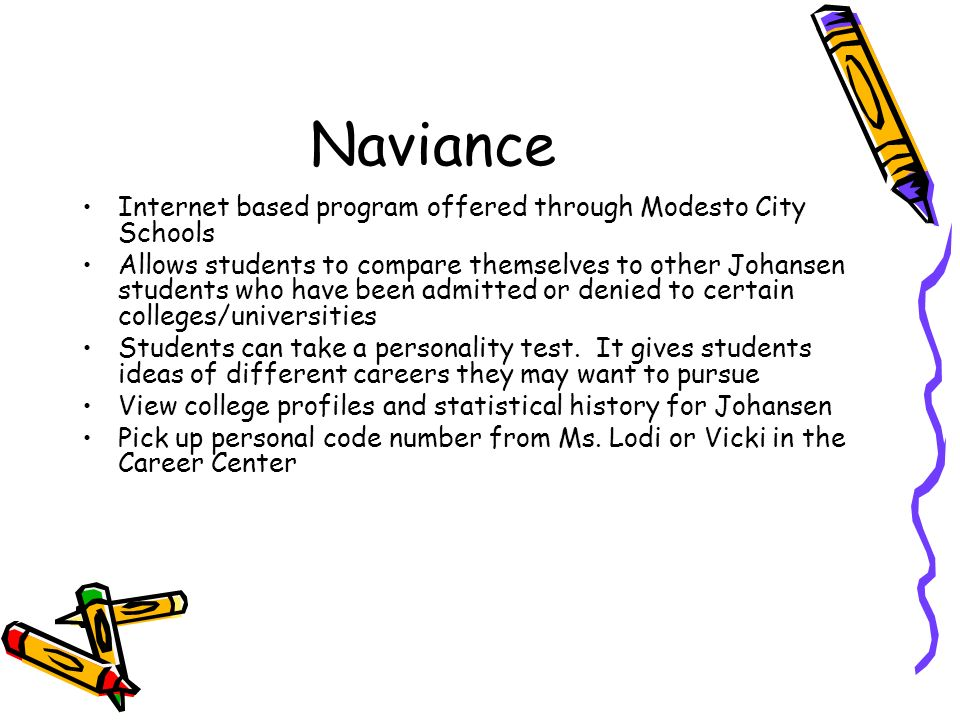 Naviance Internet based program offered through Modesto City Schools Allows students to compare themselves to other Johansen students who have been admitted or denied to certain colleges/universities Students can take a personality test.