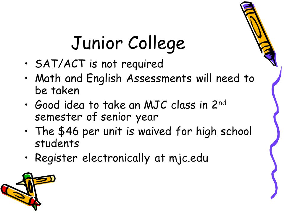 Junior College SAT/ACT is not required Math and English Assessments will need to be taken Good idea to take an MJC class in 2 nd semester of senior year The $46 per unit is waived for high school students Register electronically at mjc.edu