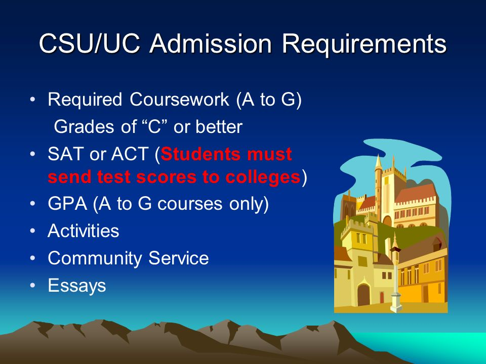 CSU/UC Admission Requirements Required Coursework (A to G) Grades of C or better SAT or ACT (Students must send test scores to colleges) GPA (A to G c