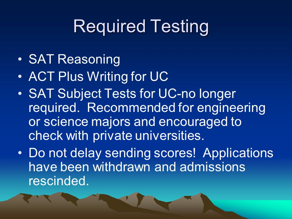 Required Testing SAT Reasoning ACT Plus Writing for UC SAT Subject Tests for UC-no longer required. Recommended for engineering or science majors and