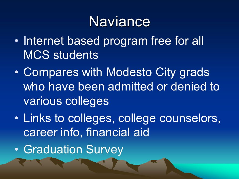 Naviance Internet based program free for all MCS students Compares with Modesto City grads who have been admitted or denied to various colleges Links to colleges, college counselors, career info, financial aid Graduation Survey