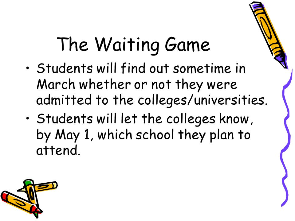 The Waiting Game Students will find out sometime in March whether or not they were admitted to the colleges/universities.