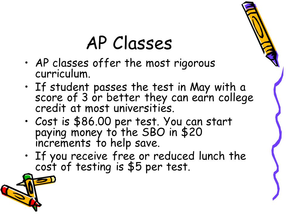 AP Classes AP classes offer the most rigorous curriculum. If student passes the test in May with a score of 3 or better they can earn college credit a