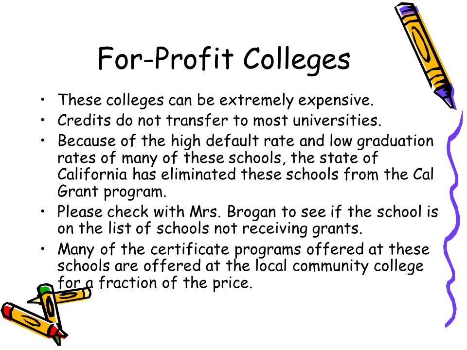 For-Profit Colleges These colleges can be extremely expensive. Credits do not transfer to most universities. Because of the high default rate and low