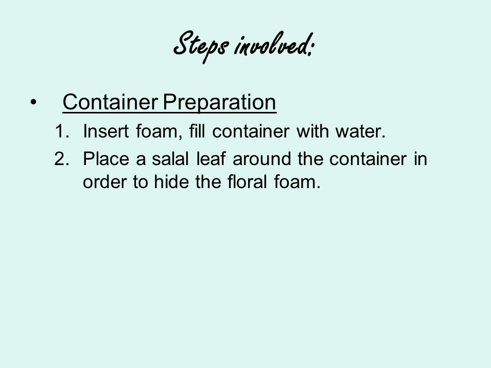 Steps involved: Container Preparation 1.Insert foam, fill container with water.