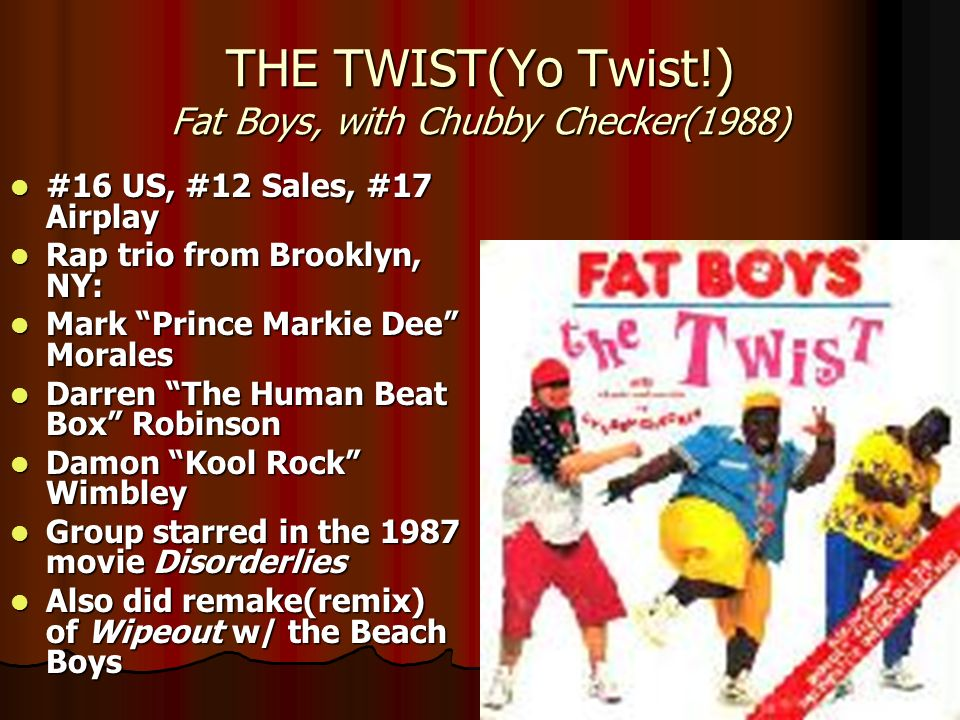 THE TWIST(Yo Twist!) Fat Boys, with Chubby Checker(1988) #16 US, #12 Sales, #17 Airplay #16 US, #12 Sales, #17 Airplay Rap trio from Brooklyn, NY: Rap