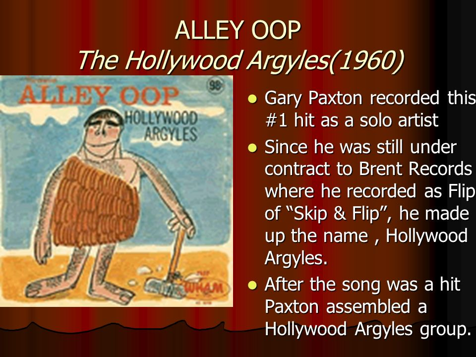 ALLEY OOP The Hollywood Argyles(1960) Gary Paxton recorded this #1 hit as a solo artist Gary Paxton recorded this #1 hit as a solo artist Since he was