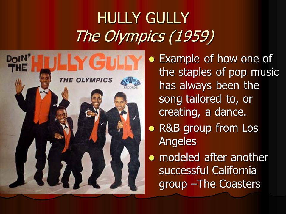 HULLY GULLY The Olympics (1959) Example of how one of the staples of pop music has always been the song tailored to, or creating, a dance. Example of