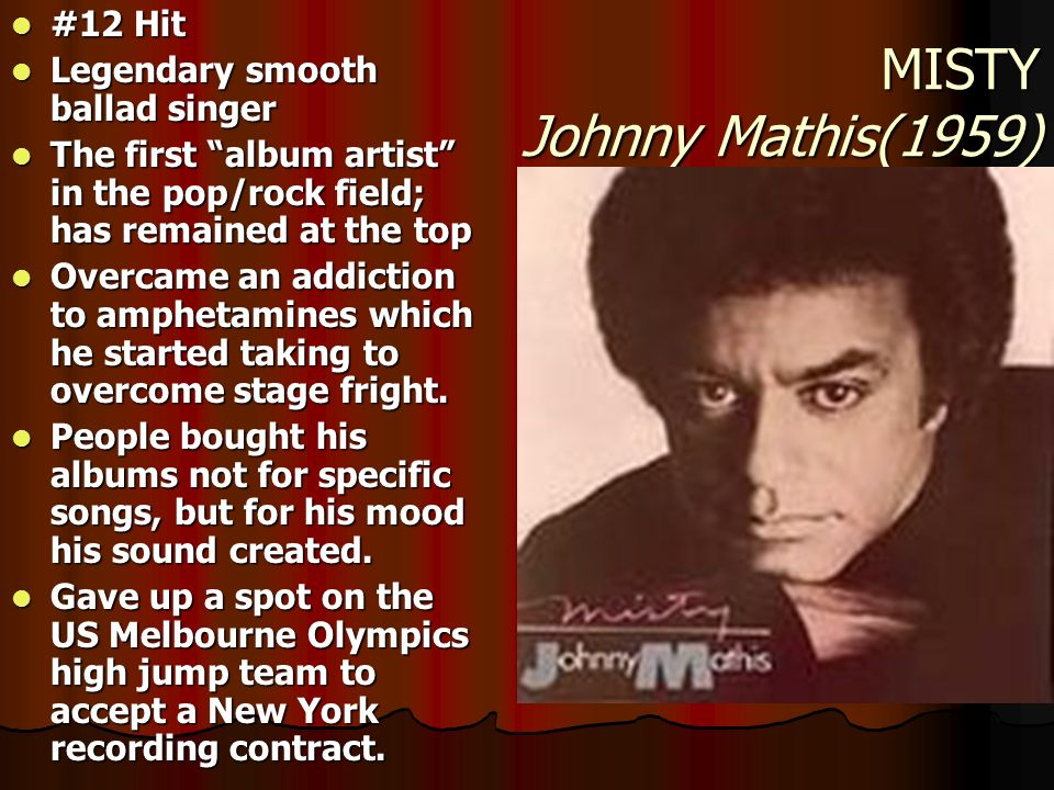 MISTY Johnny Mathis(1959) #12 Hit #12 Hit Legendary smooth ballad singer Legendary smooth ballad singer The first album artist in the pop/rock field;