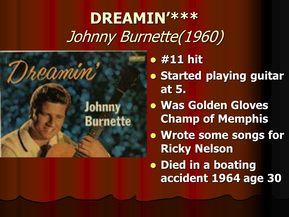 DREAMIN*** Johnny Burnette(1960) #11 hit #11 hit Started playing guitar at 5. Started playing guitar at 5. Was Golden Gloves Champ of Memphis Was Gold