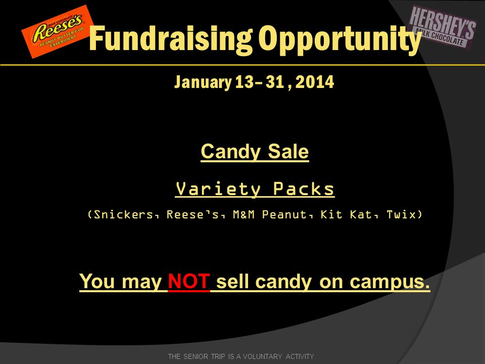 Fundraising Opportunity January 13– 31, 2014 Candy Sale Variety Packs (Snickers, Reeses, M&M Peanut, Kit Kat, Twix) You may NOT sell candy on campus.