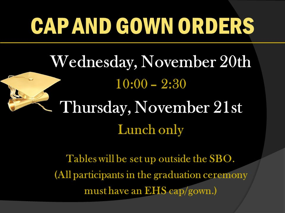 CAP AND GOWN ORDERS Wednesday, November 20th 10:00 – 2:30 Thursday, November 21st Lunch only Tables will be set up outside the SBO.