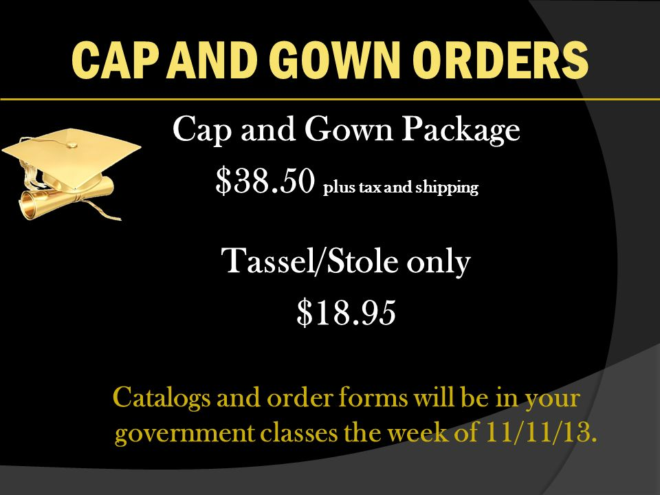 CAP AND GOWN ORDERS Cap and Gown Package $38.50 plus tax and shipping Tassel/Stole only $18.95 Catalogs and order forms will be in your government classes the week of 11/11/13.
