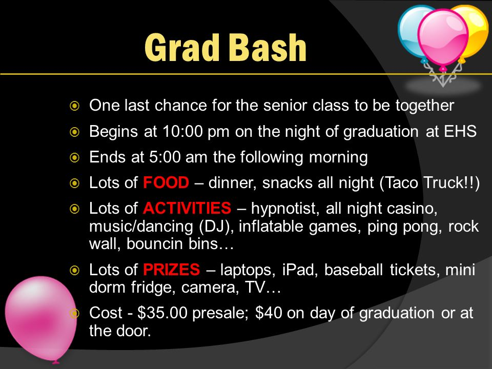 Grad Bash One last chance for the senior class to be together Begins at 10:00 pm on the night of graduation at EHS Ends at 5:00 am the following morning Lots of FOOD – dinner, snacks all night (Taco Truck!!) Lots of ACTIVITIES – hypnotist, all night casino, music/dancing (DJ), inflatable games, ping pong, rock wall, bouncin bins… Lots of PRIZES – laptops, iPad, baseball tickets, mini dorm fridge, camera, TV… Cost - $35.00 presale; $40 on day of graduation or at the door.