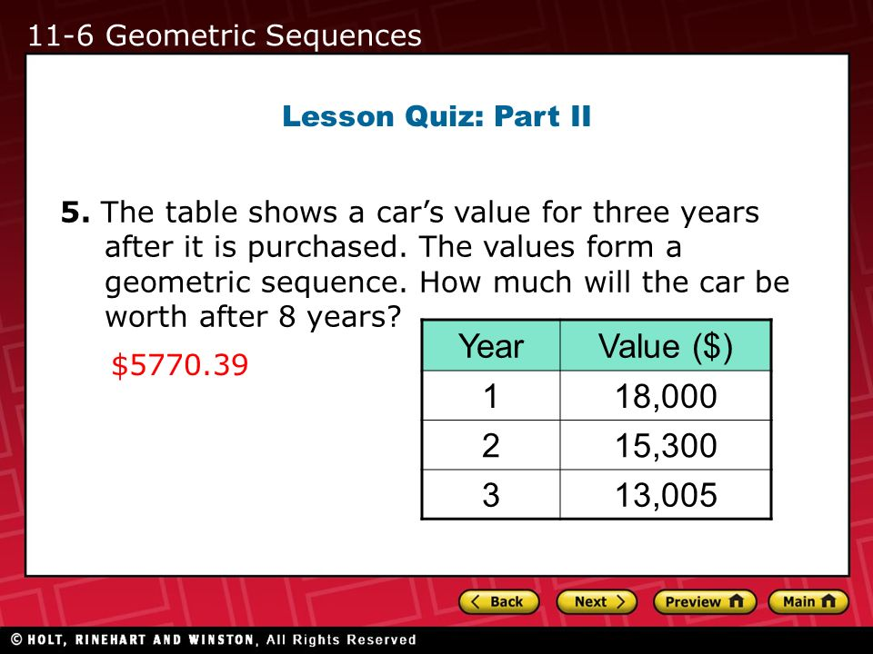 Lesson Quiz: Part II 5. The table shows a cars value for three years after it is purchased. The values form a geometric sequence. How much will the ca