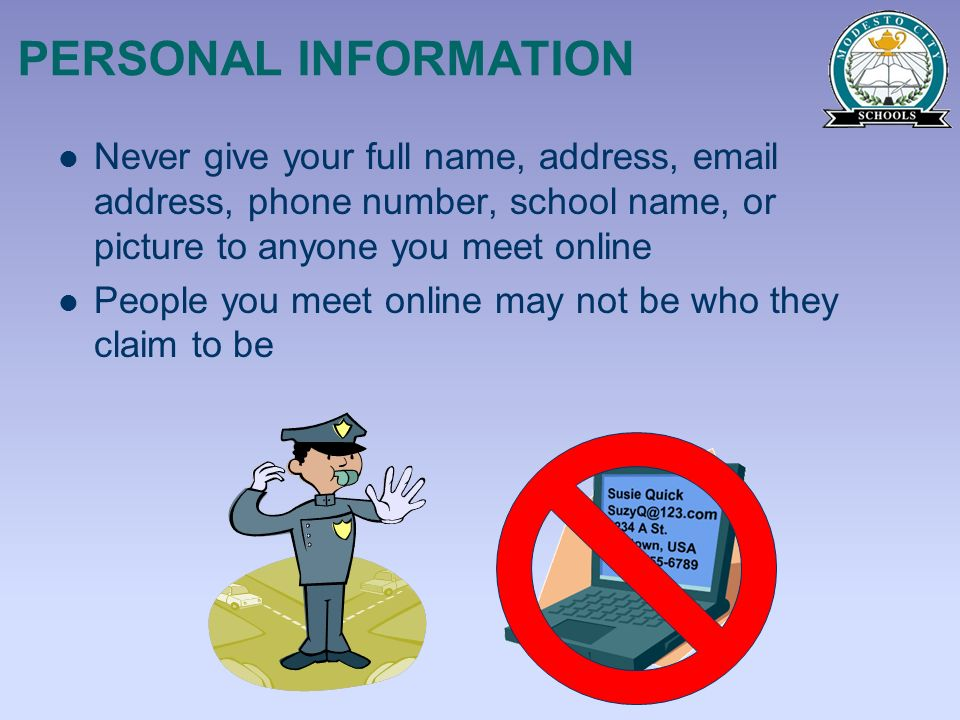 PERSONAL INFORMATION Never give your full name, address, email address, phone number, school name, or picture to anyone you meet online People you mee