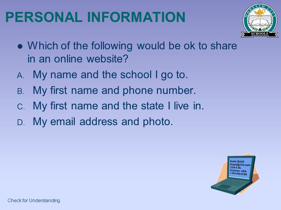 PERSONAL INFORMATION Which of the following would be ok to share in an online website? A. My name and the school I go to. B. My first name and phone n