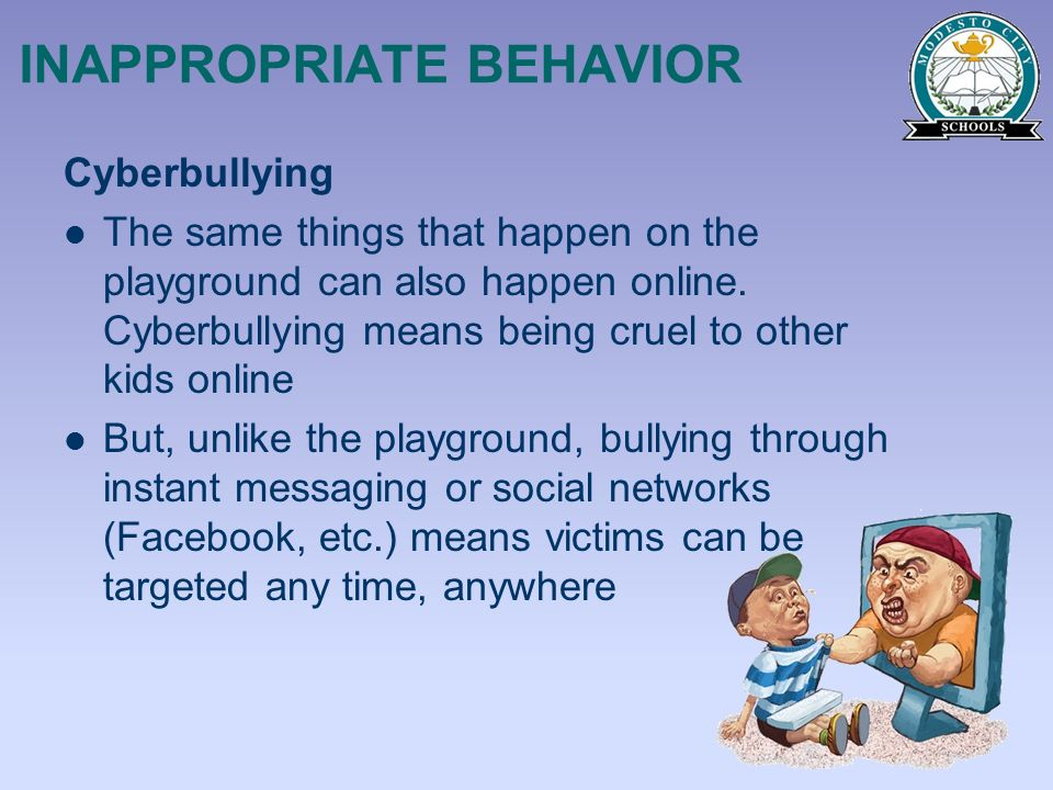 INAPPROPRIATE BEHAVIOR Cyberbullying The same things that happen on the playground can also happen online. Cyberbullying means being cruel to other ki