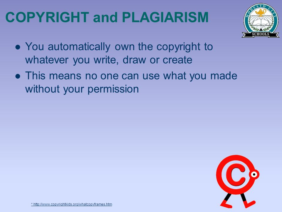 COPYRIGHT and PLAGIARISM You automatically own the copyright to whatever you write, draw or create This means no one can use what you made without you