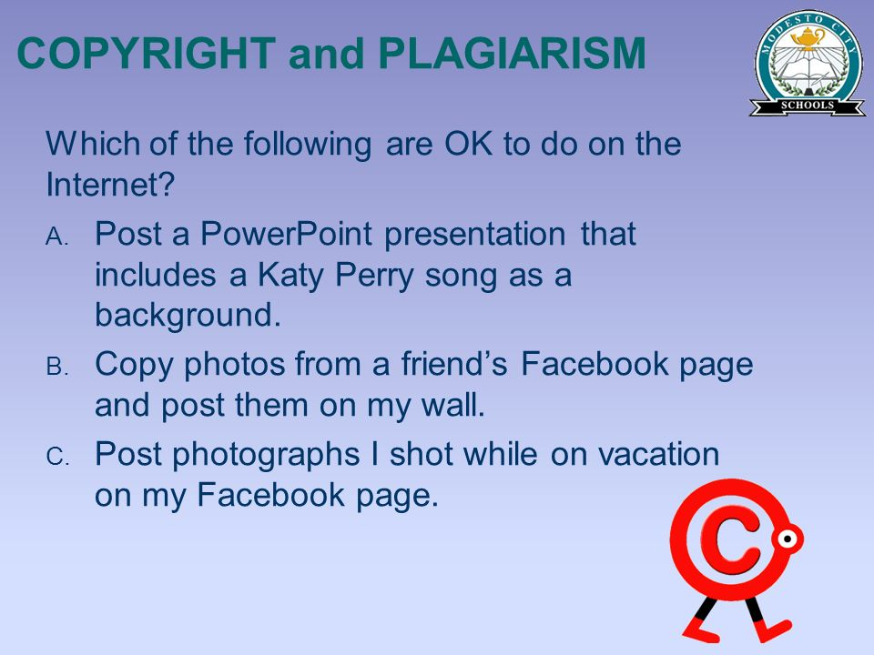 COPYRIGHT and PLAGIARISM Which of the following are OK to do on the Internet? A. Post a PowerPoint presentation that includes a Katy Perry song as a b