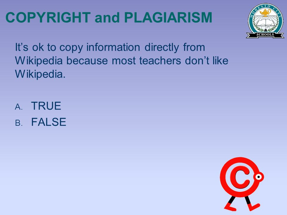 COPYRIGHT and PLAGIARISM Its ok to copy information directly from Wikipedia because most teachers dont like Wikipedia. A. TRUE B. FALSE