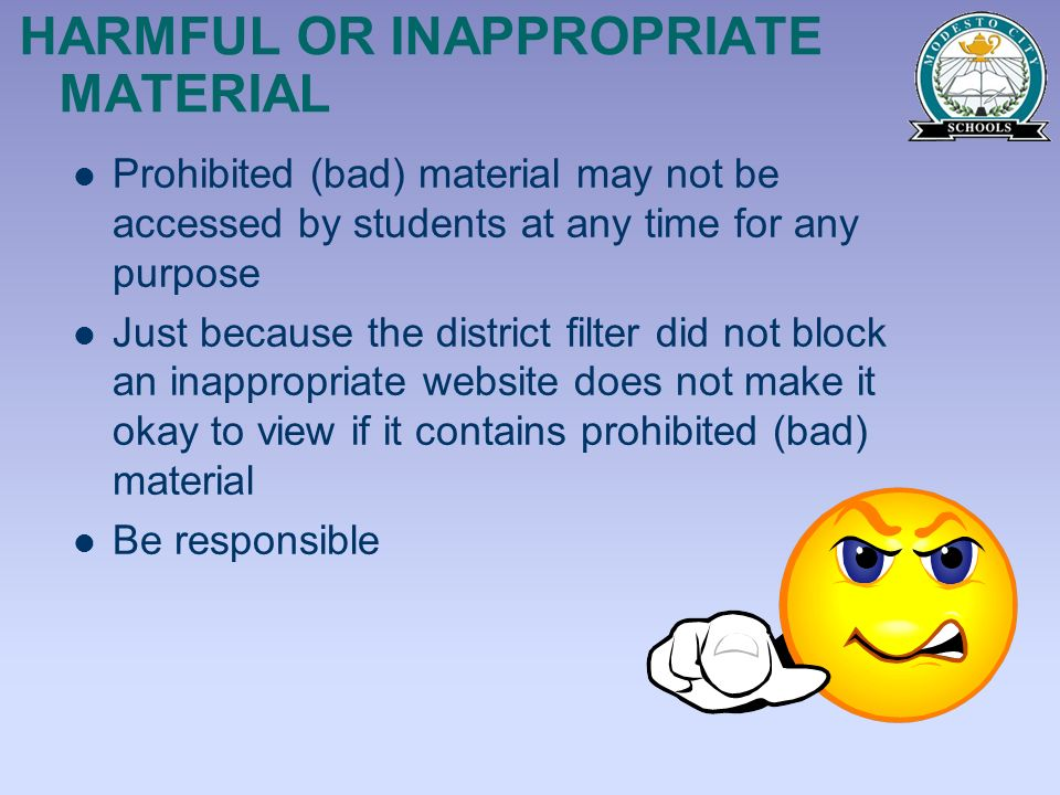 HARMFUL OR INAPPROPRIATE MATERIAL Prohibited (bad) material may not be accessed by students at any time for any purpose Just because the district filt