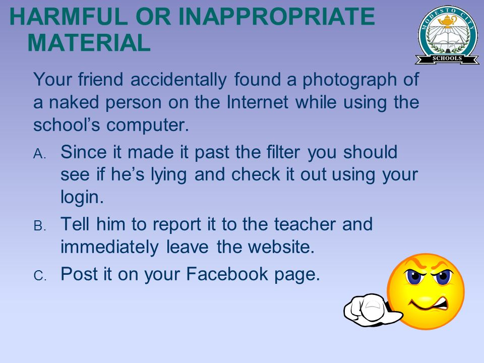 HARMFUL OR INAPPROPRIATE MATERIAL Your friend accidentally found a photograph of a naked person on the Internet while using the schools computer. A. S