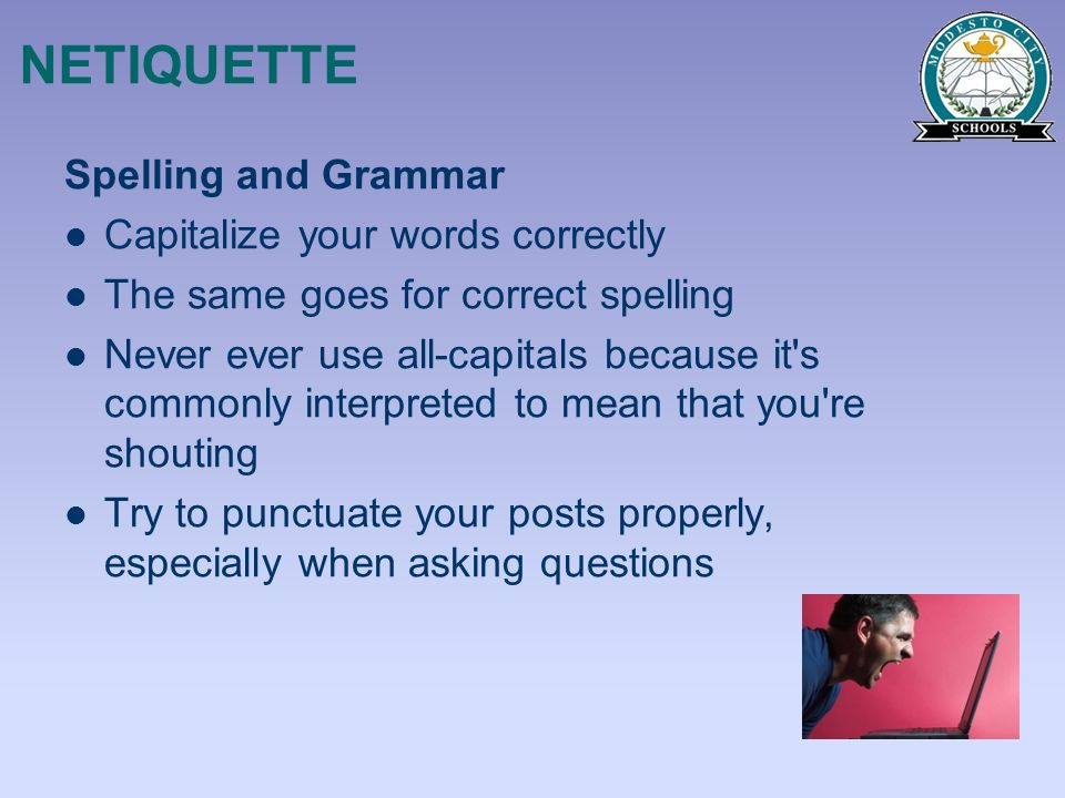 NETIQUETTE Spelling and Grammar Capitalize your words correctly The same goes for correct spelling Never ever use all-capitals because it's commonly i