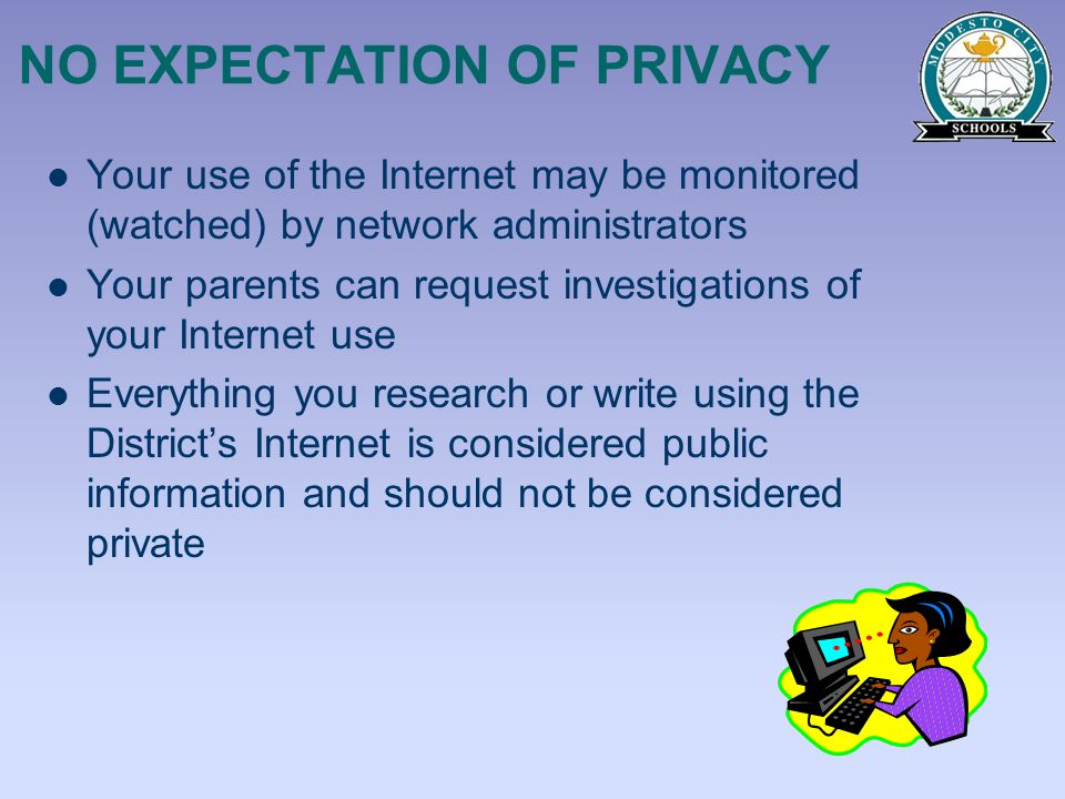 NO EXPECTATION OF PRIVACY Your use of the Internet may be monitored (watched) by network administrators Your parents can request investigations of you