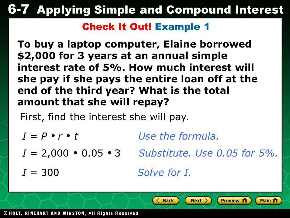 Evaluating Algebraic Expressions 6-7 Applying Simple and Compound Interest To buy a laptop computer, Elaine borrowed $2,000 for 3 years at an annual s