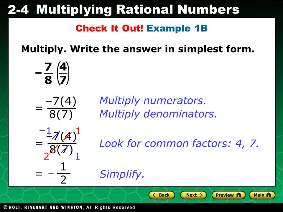 Evaluating Algebraic Expressions 2-4 Multiplying Rational Numbers –7(4) 8(7) = = 1 2 Simplify. Multiply numerators. Multiply denominators. Look for co