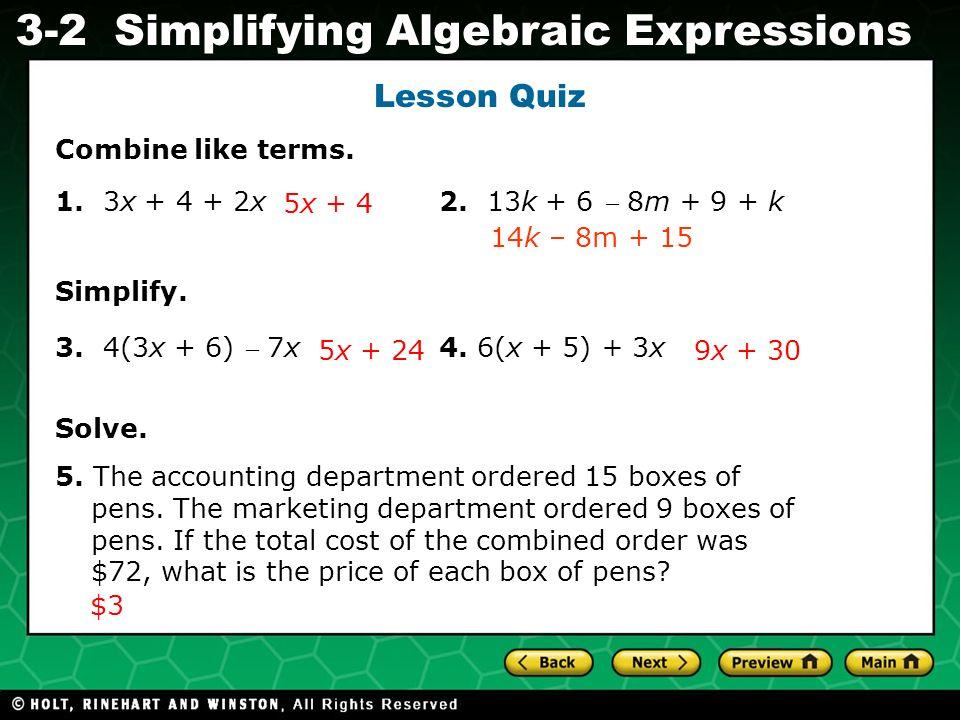 Simplifying Algebraic Expressions Evaluating Algebraic Expressions 3-2 Lesson Quiz Combine like terms. 1. 3x + 4 + 2x 2. 13k + 6 8m + 9 + k Simplify.