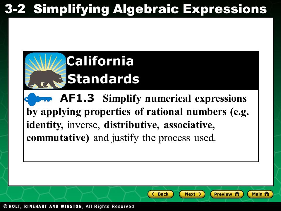 Simplifying Algebraic Expressions Evaluating Algebraic Expressions 3-2 AF1.3 Simplify numerical expressions by applying properties of rational numbers