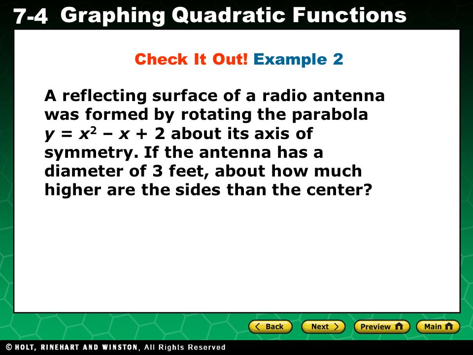 Holt CA Course 1 7-4 Graphing Quadratic Functions A reflecting surface of a radio antenna was formed by rotating the parabola y = x 2 – x + 2 about it