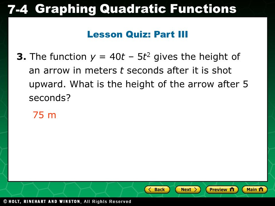 Holt CA Course 1 7-4 Graphing Quadratic Functions Lesson Quiz: Part III 3. The function y = 40t – 5t 2 gives the height of an arrow in meters t second