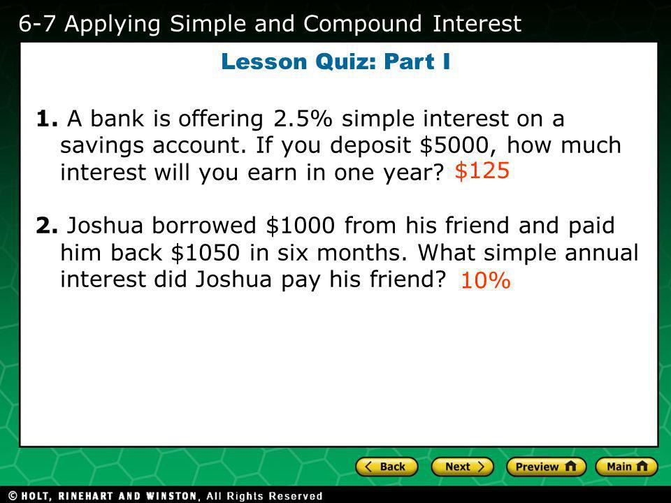 Holt CA Course 2 1-1 Evaluating Algebraic Expressions 6-7 Applying Simple and Compound Interest Lesson Quiz: Part I 1. A bank is offering 2.5% simple
