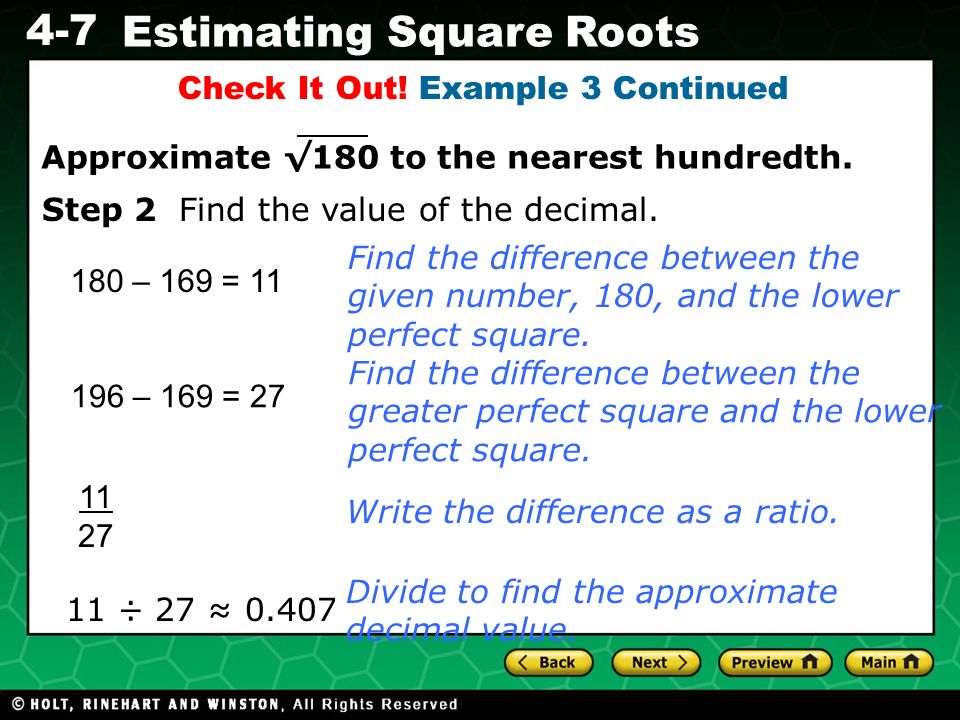 Evaluating Algebraic Expressions 4-7 Estimating Square Roots Check It Out! Example 3 Continued 180 – 169 = 11 11 ÷ 27 0.407 Find the difference betwee