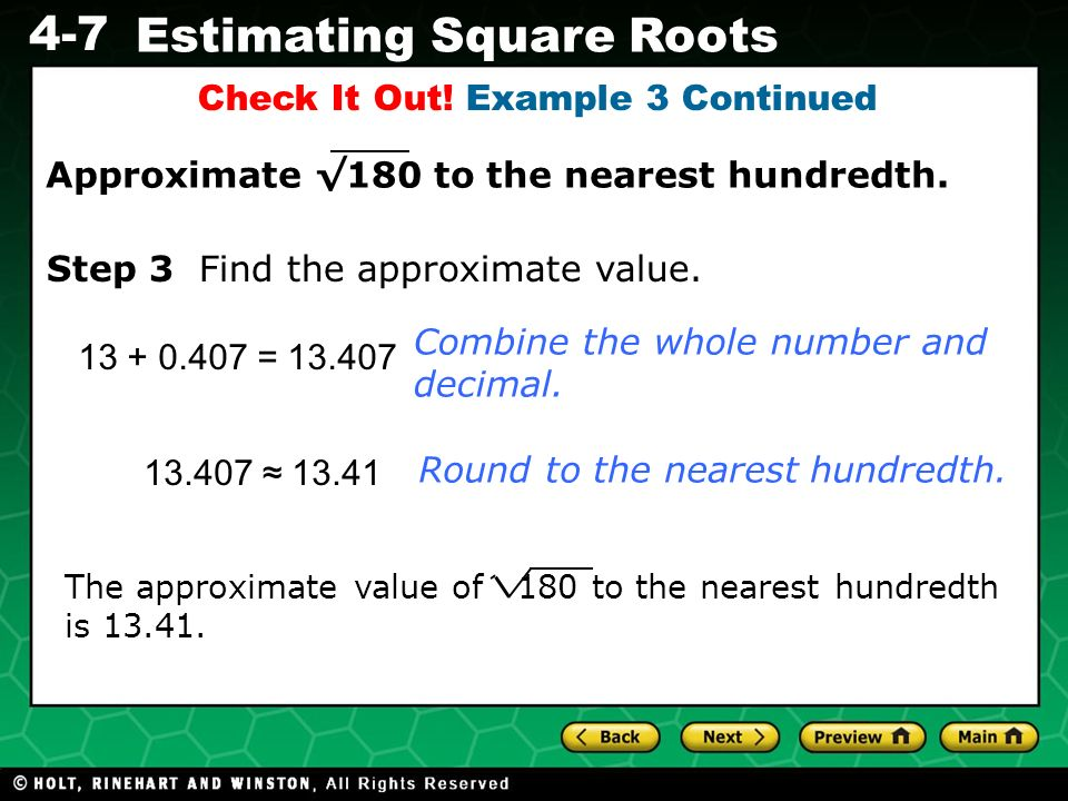 Evaluating Algebraic Expressions 4-7 Estimating Square Roots Check It Out! Example 3 Continued 13 + 0.407 = 13.407 Combine the whole number and decima
