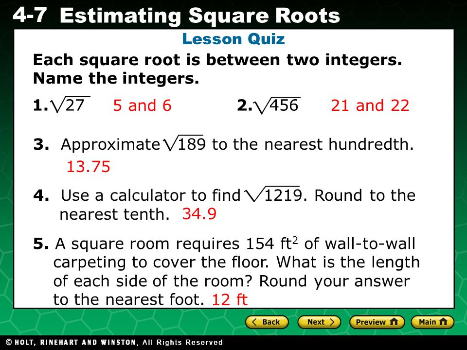 Evaluating Algebraic Expressions 4-7 Estimating Square Roots Lesson Quiz Each square root is between two integers. Name the integers. 1. 27 2. 456 3.
